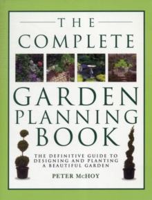 The Complete Garden Planning Book : The Definitive Guide to Designing and Planting a Beautiful Garden, Paperback