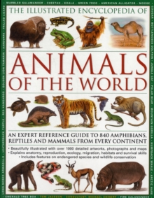 The Illustrated Encyclopedia of Animals of the World : An Expert Reference Guide to 840 Amphibians, Reptiles and Mammals from Every Continent, Paperback Book