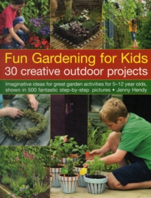 Fun Gardening for Kids: 30 Creative Outdoor Projects : Imaginative Ideas for Great Activities for 5-12 Year Olds, Shown in 500 Fantastic Step-by-step Pictures, Paperback