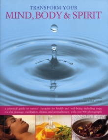 Transform Your Mind, Body & Spirit : a Practical Guide to Natural Therapies for Health and Well-being Including Yoga, T'ai Chi, Massage, Meditation, Shiatsu and Aromatherapy, Paperback