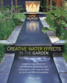 Creative Water Effects in the Garden : Practical Inspiration for Professional Gardeners and Landscapers with Step-by-step Projects and 300 Photographs, Paperback