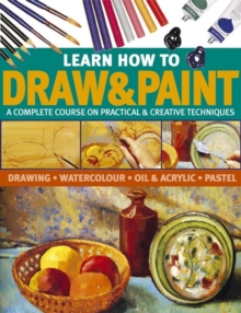 Learn How to Draw & Paint : A Complete Course on Practical & Creative Techniques: Drawing, Watercolour, Oil & Acrylic and Pastel, Paperback