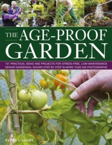 The Age-proof Garden : 101 Practical Ideas and Projects for Stree-free, Low-maintenance Senior Gardening, Shown Step by Step in More Than 500 Photographs, Paperback