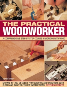 The Practical Woodworker : A Comprehensive Step-by-step Course in Working with Wood, Paperback