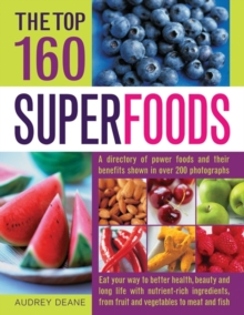 The Top 160 Superfoods : A Directory of Power Foods and Their Benefits Shown in Over 200 Photographs, Paperback
