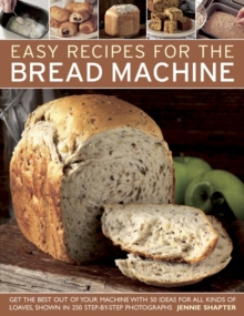 Easy Recipes for the Bread Machine : Get the Best Out of Your Bread Machine with 50 Ideas for All Kinds of Loaves, Shown in 250 Step-by-step Photographs, Paperback