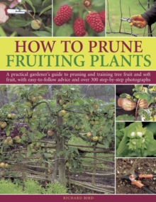 How to Prune Fruiting Plants : A Practical Gardener's Guide to Pruning and Training Tree Fruit and Soft Fruit, with Easy-to-follow Advice and Over 300 Step-by-step Photographs, Paperback