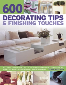 600 Decorating Tips & Finishing Touches : A Collection of Projects to Transform Your Living Spaces, with Over 650 Inspirational Photographs, Paperback