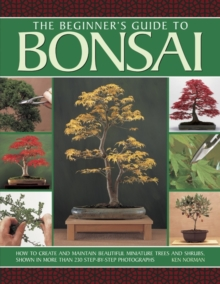 The beginner's guide to Bonsai : How to Create and Maintain Beautiful Miniature Trees and Shrubs, Shown in More Than 230 Step-by-step Photographs, Paperback