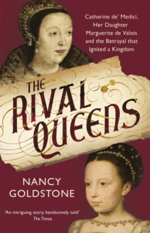 The Rival Queens : Catherine De' Medici, Her Daughter Marguerite De Valois, and the Betrayal That Ignited a Kingdom, Paperback Book