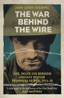 The War Behind the Wire : The Life, Death and Glory of British Prisoners of War, 1914-18, Paperback