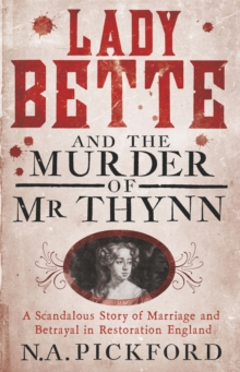 Lady Bette and the Murder of Mr Thynn : A Scandalous Story of Marriage and Betrayal in Restoration England, Paperback