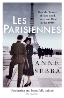 Les Parisiennes : How the Women of Paris Lived, Loved and Died in the 1940s, Paperback Book