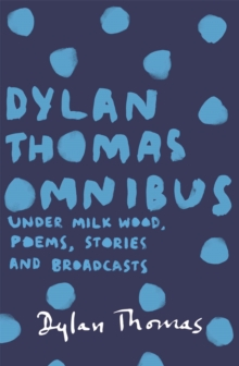 Dylan Thomas Omnibus : Under Milk Wood, Poems, Stories and Broadcasts, Paperback