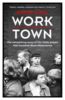 Worktown : The Astonishing Story of the Project That Launched Mass Observation, Paperback