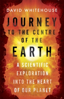 Journey to the Centre of the Earth : A Scientific Exploration into the Heart of Our Planet, Paperback