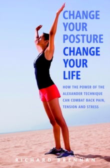 Change Your Posture,  Change Your Life : How the Power of the Alexander Technique Can Combat Back Pain, Tension and Stress, Paperback