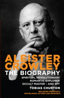 Aleister Crowley : The Biography - Spiritual Revolutionary, Romantic Explorer, Occult Master  -  and Spy, Paperback Book