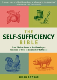 The Self-Sufficiency Bible : From Window Boxes to Smallholdings - Hundreds of Ways to Become Self-Sufficient, Paperback