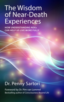 The Wisdom of Near-death Experiences : How Understanding Ndes Can Help Us Live More Fully, Paperback