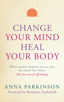 Change Your Mind, Heal Your Body : When Modern Medicine Has No Cure the Answer Lies within. My True Story of Self-Healing, Paperback