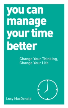 You Can Manage Your Time Better : Change Your Thinking, Change Your Life, Paperback