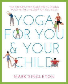 Yoga for You and Your Child : The Step-by-Step Guide to Enjoying Yoga with Children of All Ages, Paperback Book