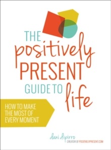 The Positively Present Guide to Life : How to Make the Most of Every Moment, Paperback Book