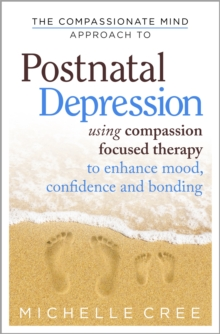 The Compassionate Mind Approach to Postnatal Depression : Using Compassion-Focused Therapy to Enhance Mood, Confidence and Bonding, Paperback Book