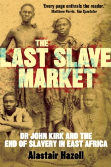 The Last Slave Market : Dr John Kirk and the Struggle to End the East African Slave Trade, Paperback