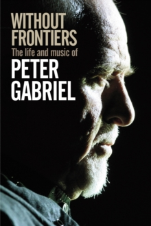 Without Frontiers : The Life & Music of Peter Gabriel, Hardback