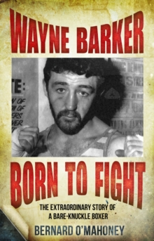 Wayne Barker: Born to Fight : The Extraordinary Story of a Bare-Knuckle Boxer, Paperback Book