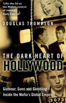 The Dark Heart of Hollywood : Glamour, Guns and Gambling - Inside the Mafia's Global Empire, Paperback