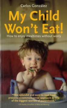 My Child Won't Eat : How to Enjoy Mealtimes without Worry, Paperback Book