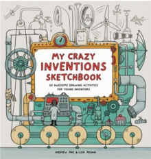 My Crazy Inventions Sketchbook : 50 Awesome Drawing Activities for Young Inventors, Paperback
