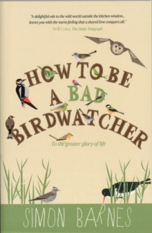 How to be a Bad Birdwatcher : To the Greater Glory of Life, Paperback Book