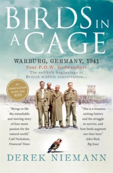 Birds in a Cage : Germany, 1941. Four POW Birdwatchers. The Unlikely Beginning of British Wildlife Conservation, Paperback