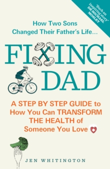 Fixing Dad : How Two Sons Changed Their Father's Life - A Step by Step Guide to How You Can Transform the Health of Someone You Love, Paperback