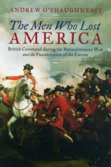 The Men Who Lost America : British Command During the Revolutionary War and the Preservation of the Empire, Hardback