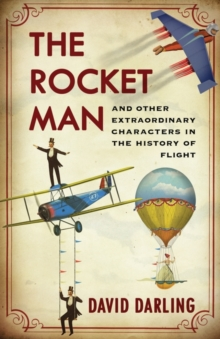 The Rocket Man : And Other Extraordinary Characters in the History of Flight, Hardback