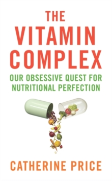 The Vitamin Complex : Our Obsessive Quest for Nutritional Perfection, Paperback Book