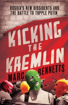 Kicking the Kremlin : Russia's New Dissidents and the Battle to Topple Putin, Paperback