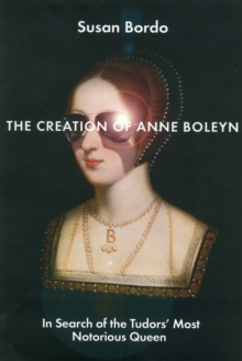 The Creation of Anne Boleyn : In Search of the Tudors' Most Notorious Queen, Hardback