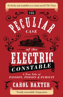 The Peculiar Case of the Electric Constable : A True Tale of Passion, Poison and Pursuit, Paperback