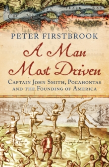 A Man Most Driven : Captain John Smith, Pocahontas and the Founding of America, Paperback Book