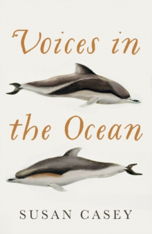 Voices in the Ocean : A Journey into the Wild and Haunting World of Dolphins, Hardback