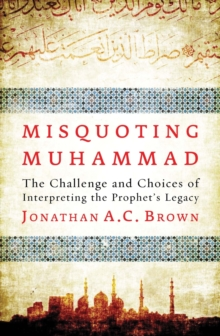 Misquoting Muhammad : The Challenge and Choices of Interpreting the Prophet's Legacy, Paperback