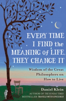 Every Time I Find the Meaning of Life, They Change it : Wisdom of the Great Philosophers on How to Live, Hardback