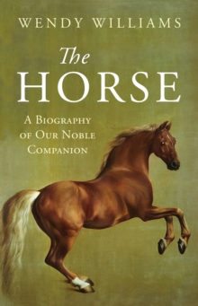 The Horse : A Biography of Our Noble Companion, Hardback