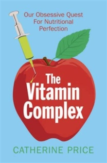 The Vitamin Complex : Our Obsessive Quest for Nutritional Perfection, Paperback